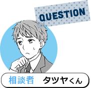 QUESTION 相談者 タツヤくん